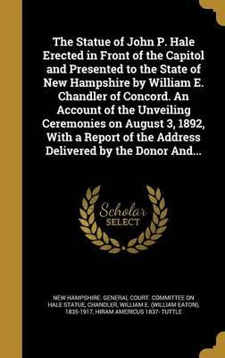 The Statue of John P. Hale Erected in Front of the Capitol and Presented to the State of New Hampshire by William E. Chandler of Concord. an Account of the Unveiling Ceremonies on August 3, 1892, with a Report of the Address Delivered by the Donor And...