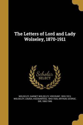 The Letters of Lord and Lady Wolseley, 1870-1911