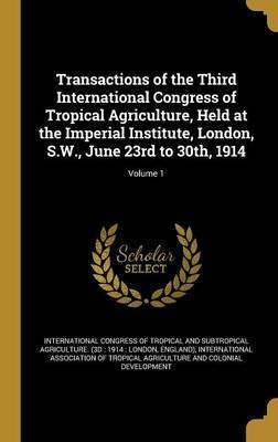 Transactions of the Third International Congress of Tropical Agriculture, Held at the Imperial Institute, London, S.W., June 23rd to 30th, 1914; Volume 1
