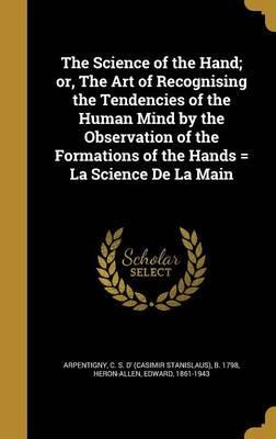 The Science of the Hand; Or, the Art of Recognising the Tendencies of the Human Mind by the Observation of the Formations of the Hands = La Science de La Main
