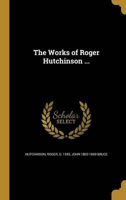 The Works of Roger Hutchinson ...