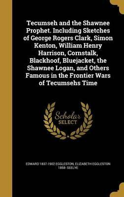 Tecumseh and the Shawnee Prophet. Including Sketches of George Rogers Clark, Simon Kenton, William Henry Harrison, Cornstalk, Blackhoof, Bluejacket, the Shawnee Logan, and Others Famous in the Frontier Wars of Tecumsehs Time
