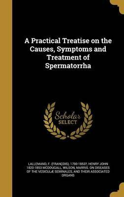 A Practical Treatise on the Causes, Symptoms and Treatment of Spermatorrha