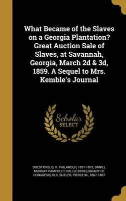 What Became of the Slaves on a Georgia Plantation? Great Auction Sale of Slaves, at Savannah, Georgia, March 2D & 3D, 1859. a Sequel to Mrs. Kemble's Journal