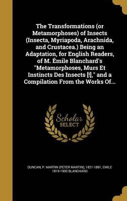 The Transformations (or Metamorphoses) of Insects (Insecta, Myriapoda, Arachnida, and Crustacea.) Being an Adaptation, for English Readers, of M. Emile Blanchard's Metamorphoses, Murs Et Instincts Des Insects [!], and a Compilation from the Works Of...