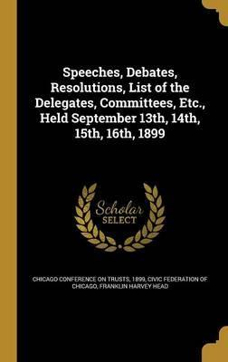 Speeches, Debates, Resolutions, List of the Delegates, Committees, Etc., Held September 13th, 14th, 15th, 16th, 1899