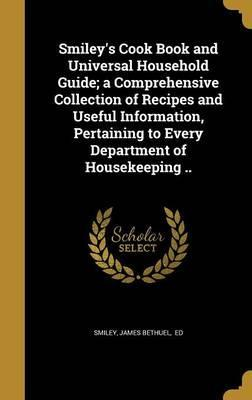 Smiley's Cook Book and Universal Household Guide; A Comprehensive Collection of Recipes and Useful Information, Pertaining to Every Department of Housekeeping ..
