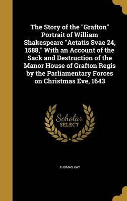 The Story of the Grafton Portrait of William Shakespeare Aetatis Svae 24, 1588, with an Account of the Sack and Destruction of the Manor House of Grafton Regis by the Parliamentary Forces on Christmas Eve, 1643