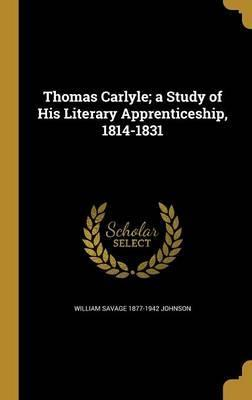 Thomas Carlyle; A Study of His Literary Apprenticeship, 1814-1831