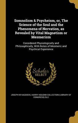 Somnolism & Psycheism, Or, the Science of the Soul and the Phenomena of Nervation, as Revealed by Vital Magnetism or Mesmerism
