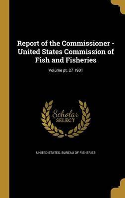 Report of the Commissioner - United States Commission of Fish and Fisheries; Volume PT. 27 1901