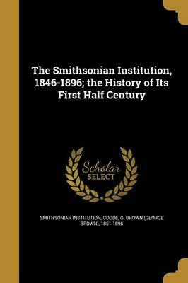 The Smithsonian Institution, 1846-1896; The History of Its First Half Century