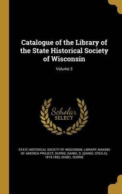 Catalogue of the Library of the State Historical Society of Wisconsin; Volume 3