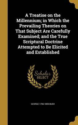 A Treatise on the Millennium; In Which the Prevailing Theories on That Subject Are Carefully Examined; And the True Scriptural Doctrine Attempted to Be Elicited and Established