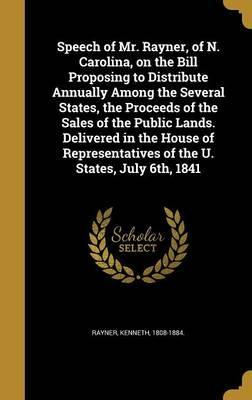 Speech of Mr. Rayner, of N. Carolina, on the Bill Proposing to Distribute Annually Among the Several States, the Proceeds of the Sales of the Public Lands. Delivered in the House of Representatives of the U. States, July 6th, 1841