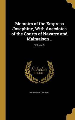 Memoirs of the Empress Josephine, with Anecdotes of the Courts of Navarre and Malmaison ..; Volume 3