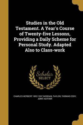 Studies in the Old Testament. a Year's Course of Twenty-Five Lessons, Providing a Daily Scheme for Personal Study. Adapted Also to Class-Work