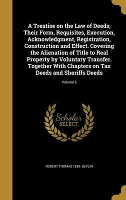 A Treatise on the Law of Deeds; Their Form, Requisites, Execution, Acknowledgment, Registration, Construction and Effect. Covering the Alienation of Title to Real Property by Voluntary Transfer. Together with Chapters on Tax Deeds and Sheriffs Deeds; Volume