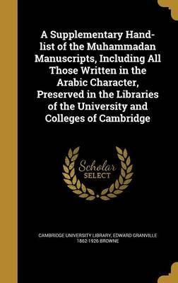 A Supplementary Hand-List of the Muhammadan Manuscripts, Including All Those Written in the Arabic Character, Preserved in the Libraries of the University and Colleges of Cambridge