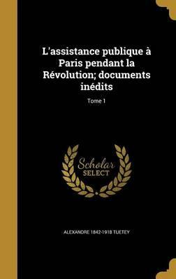 L'Assistance Publique a Paris Pendant La Revolution; Documents Inedits; Tome 1