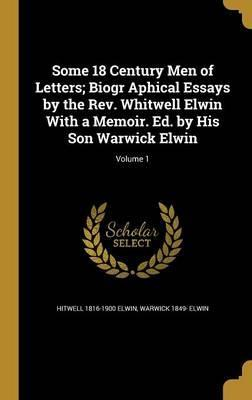 Some 18 Century Men of Letters; Biogr Aphical Essays by the REV. Whitwell Elwin with a Memoir. Ed. by His Son Warwick Elwin; Volume 1