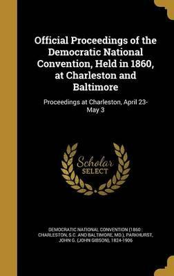 Official Proceedings of the Democratic National Convention, Held in 1860, at Charleston and Baltimore