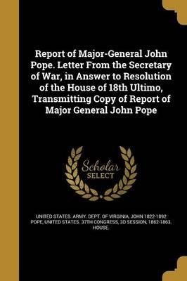 Report of Major-General John Pope. Letter from the Secretary of War, in Answer to Resolution of the House of 18th Ultimo, Transmitting Copy of Report of Major General John Pope