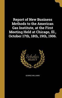 Report of New Business Methods to the American Gas Institute, at the First Meeting Held at Chicago, Ill., October 17th, 18th, 19th, 1906.