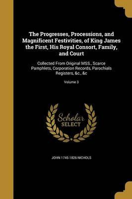 The Progresses, Processions, and Magnificent Festivities, of King James the First, His Royal Consort, Family, and Court