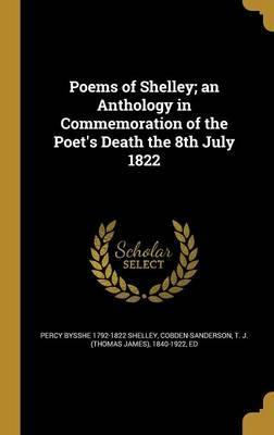 Poems of Shelley; An Anthology in Commemoration of the Poet's Death the 8th July 1822
