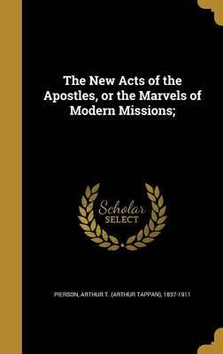 The New Acts of the Apostles, or the Marvels of Modern Missions;