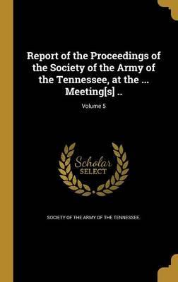 Report of the Proceedings of the Society of the Army of the Tennessee, at the ... Meeting[s] ..; Volume 5