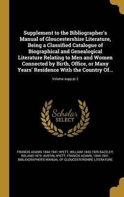Supplement to the Bibliographer's Manual of Gloucestershire Literature, Being a Classified Catalogue of Biographical and Genealogical Literature Relating to Men and Women Connected by Birth, Office, or Many Years' Residence with the Country Of...; Volume S