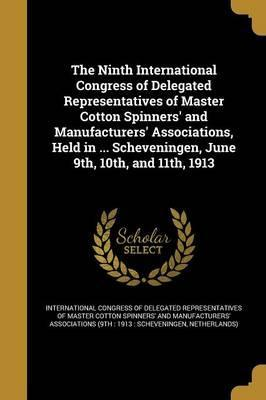 The Ninth International Congress of Delegated Representatives of Master Cotton Spinners' and Manufacturers' Associations, Held in ... Scheveningen, June 9th, 10th, and 11th, 1913