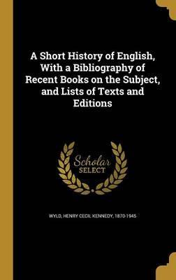 A Short History of English, with a Bibliography of Recent Books on the Subject, and Lists of Texts and Editions