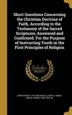 Short Questions Concerning the Christian Doctrine of Faith, According to the Testimony of the Sacred Scriptures, Answered and Confirmed. for the Purpose of Instructing Youth in the First Principles of Religion