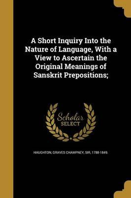 A Short Inquiry Into the Nature of Language, with a View to Ascertain the Original Meanings of Sanskrit Prepositions;