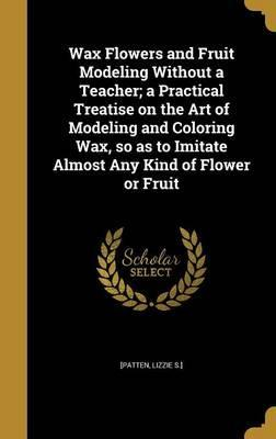 Wax Flowers and Fruit Modeling Without a Teacher; A Practical Treatise on the Art of Modeling and Coloring Wax, So as to Imitate Almost Any Kind of Flower or Fruit