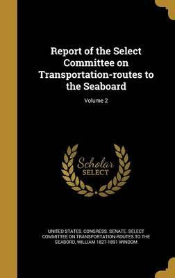 Report of the Select Committee on Transportation-Routes to the Seaboard; Volume 2