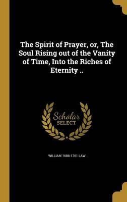 The Spirit of Prayer, Or, the Soul Rising Out of the Vanity of Time, Into the Riches of Eternity ..