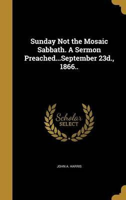 Sunday Not the Mosaic Sabbath. a Sermon Preached...September 23d., 1866..