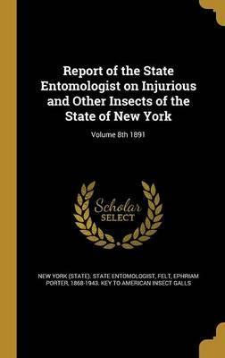 Report of the State Entomologist on Injurious and Other Insects of the State of New York; Volume 8th 1891