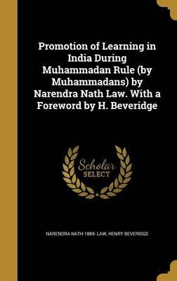 Promotion of Learning in India During Muhammadan Rule (by Muhammadans) by Narendra Nath Law. with a Foreword by H. Beveridge