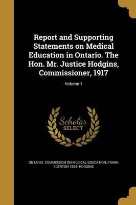 Report and Supporting Statements on Medical Education in Ontario. the Hon. Mr. Justice Hodgins, Commissioner, 1917; Volume 1