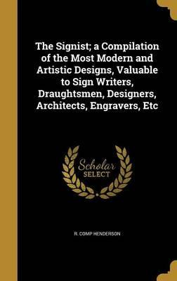 The Signist; A Compilation of the Most Modern and Artistic Designs, Valuable to Sign Writers, Draughtsmen, Designers, Architects, Engravers, Etc