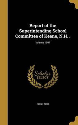 Report of the Superintending School Committee of Keene, N.H. .; Volume 1907