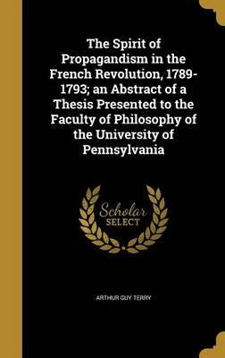 The Spirit of Propagandism in the French Revolution, 1789-1793; An Abstract of a Thesis Presented to the Faculty of Philosophy of the University of Pennsylvania