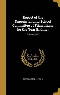 Report of the Superintending School Committee of Fitzwilliam, for the Year Ending .; Volume 1907