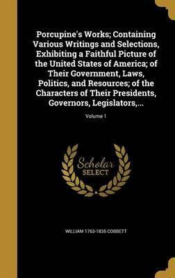 Porcupine's Works; Containing Various Writings and Selections, Exhibiting a Faithful Picture of the United States of America; Of Their Government, Laws, Politics, and Resources; Of the Characters of Their Presidents, Governors, Legislators, ...; Volume 1