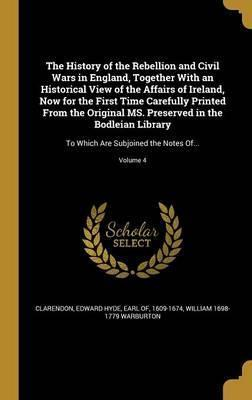 The History of the Rebellion and Civil Wars in England, Together with an Historical View of the Affairs of Ireland, Now for the First Time Carefully Printed from the Original Ms. Preserved in the Bodleian Library